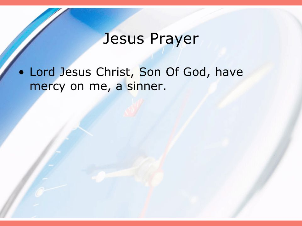 Jesus Prayer Lord Jesus Christ, Son Of God, have mercy on me, a sinner. B