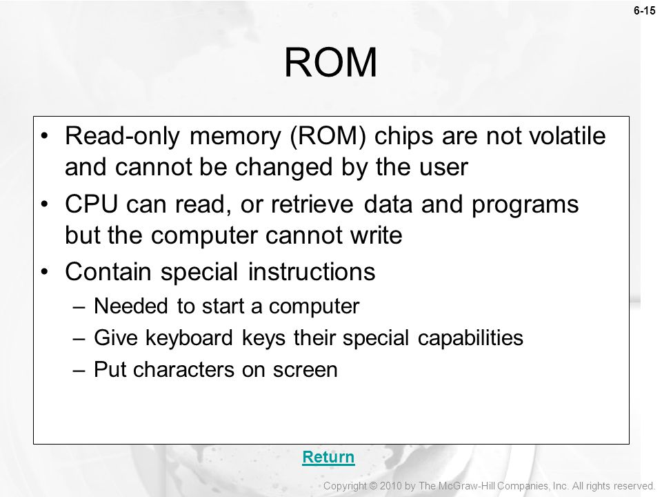 ROM Read-only memory (ROM) chips are not volatile and cannot be changed by the user.
