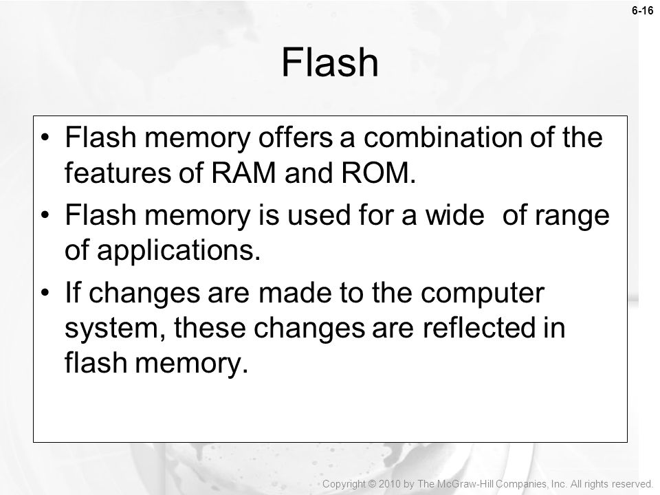 Flash Flash memory offers a combination of the features of RAM and ROM. Flash memory is used for a wide of range of applications.