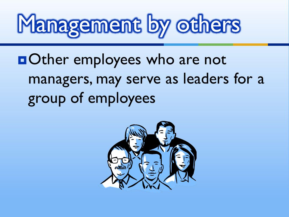 Management by others Other employees who are not managers, may serve as leaders for a group of employees.