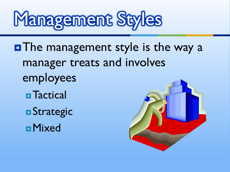 Management Styles The management style is the way a manager treats and involves employees. Tactical.