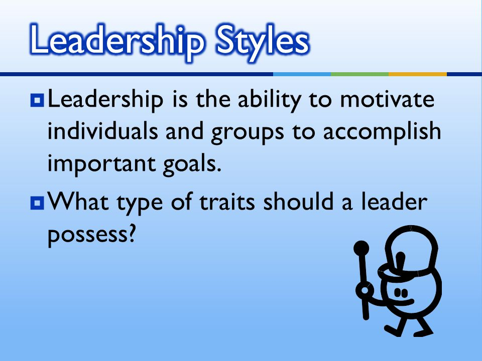 Leadership Styles Leadership is the ability to motivate individuals and groups to accomplish important goals.