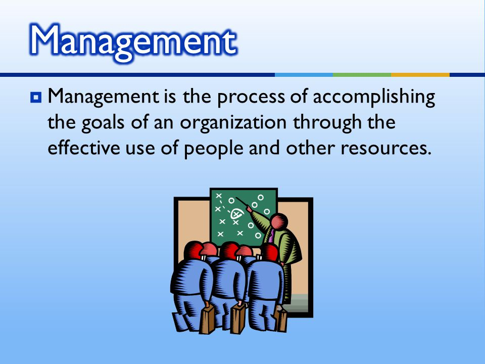 Management Management is the process of accomplishing the goals of an organization through the effective use of people and other resources.