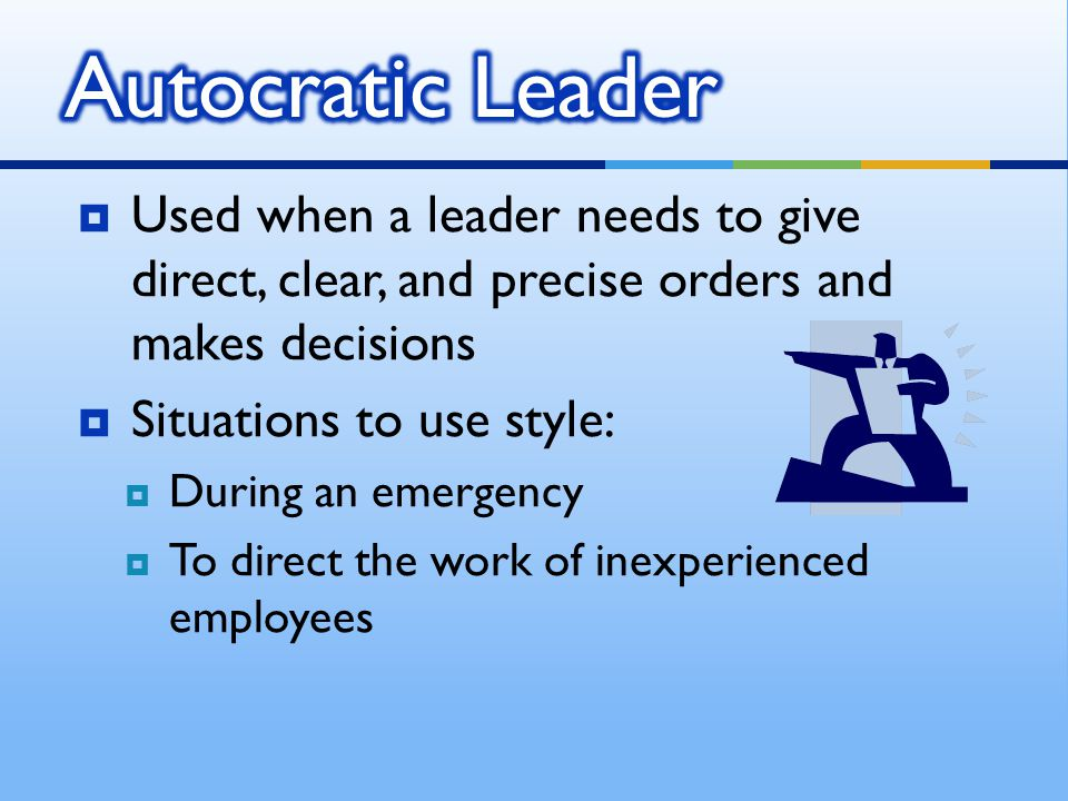 Autocratic Leader Used when a leader needs to give direct, clear, and precise orders and makes decisions.