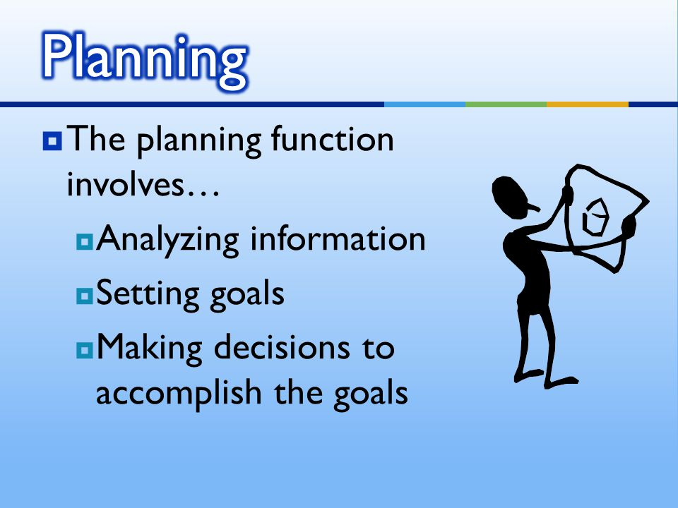 Planning The planning function involves… Analyzing information