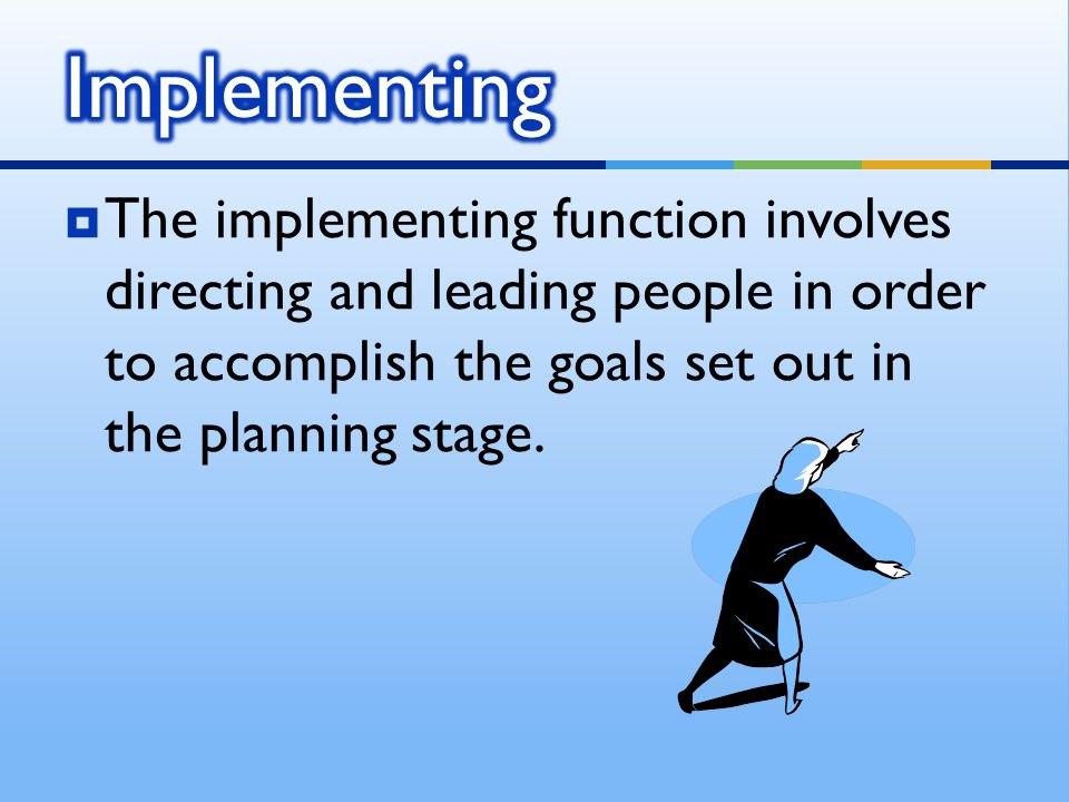 Implementing The implementing function involves directing and leading people in order to accomplish the goals set out in the planning stage.