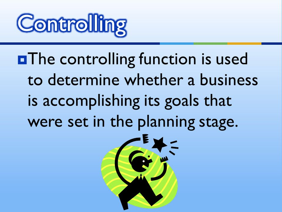 Controlling The controlling function is used to determine whether a business is accomplishing its goals that were set in the planning stage.