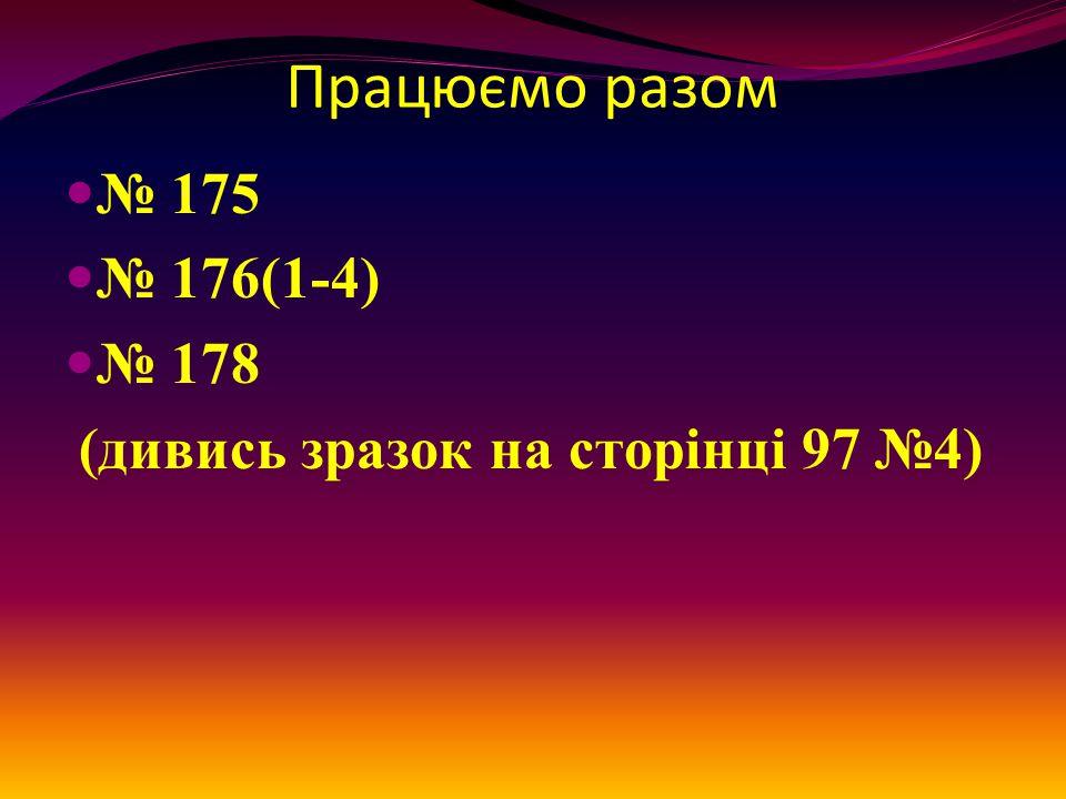 Працюємо разом № 175 № 176(1-4) № 178 (дивись зразок на сторінці 97 №4)