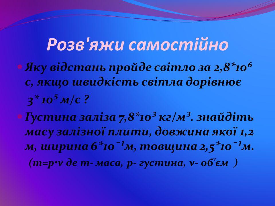 Розв яжи самостійно Яку відстань пройде світло за 2,8*10⁶ с, якщо швидкість світла дорівнює. 3* 10⁵ м/с