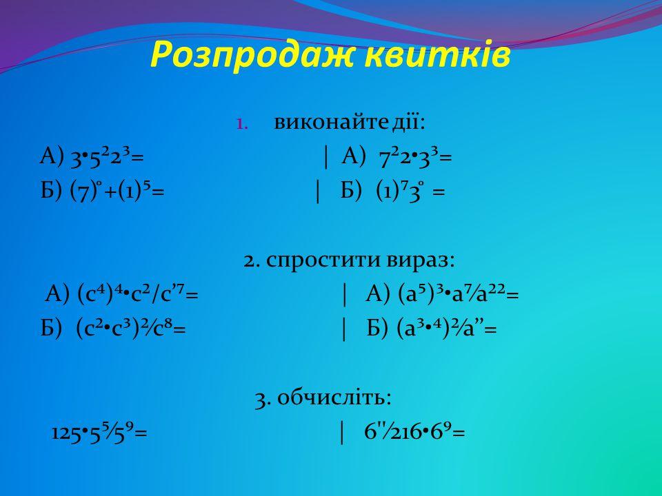 Розпродаж квитків виконайте дії: А) 3•5²2³= | А) 7²2•3³=