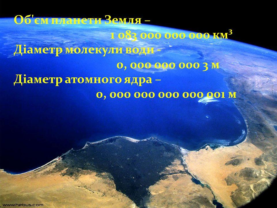 Об єм планети Земля – 1 083 000 000 000 км³. Діаметр молекули води - 0, 000 000 000 3 м. Діаметр атомного ядра –