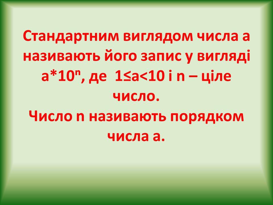 Стандартним виглядом числа а називають його запис у вигляді а