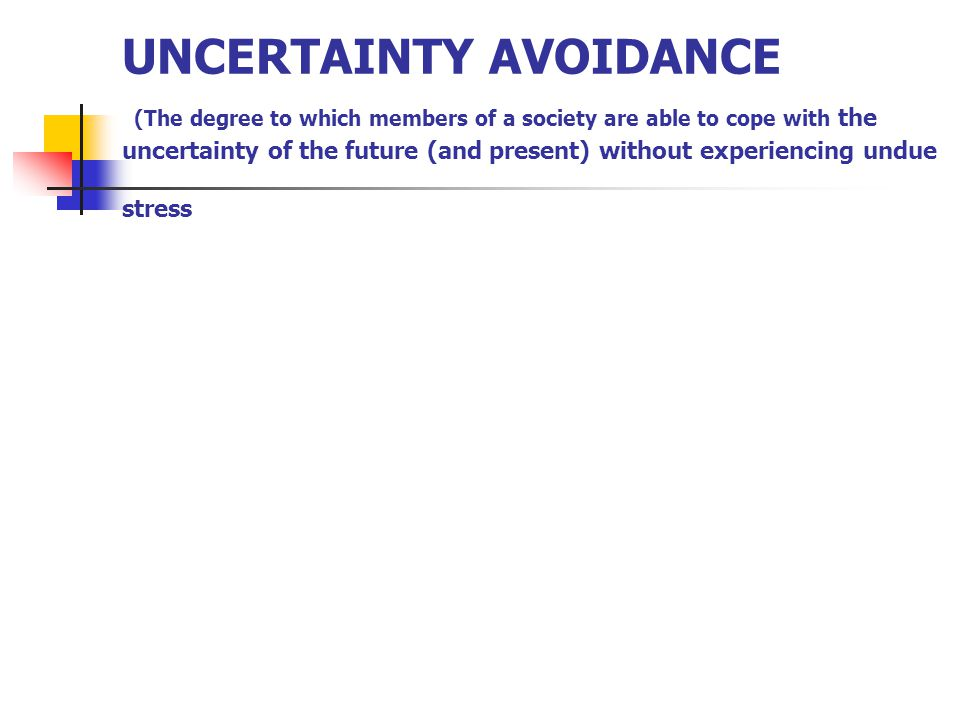 UNCERTAINTY AVOIDANCE (The degree to which members of a society are able to cope with the uncertainty of the future (and present) without experiencing undue stress