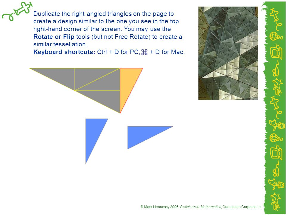 Duplicate the right-angled triangles on the page to create a design similar to the one you see in the top right-hand corner of the screen. You may use the Rotate or Flip tools (but not Free Rotate) to create a similar tessellation.