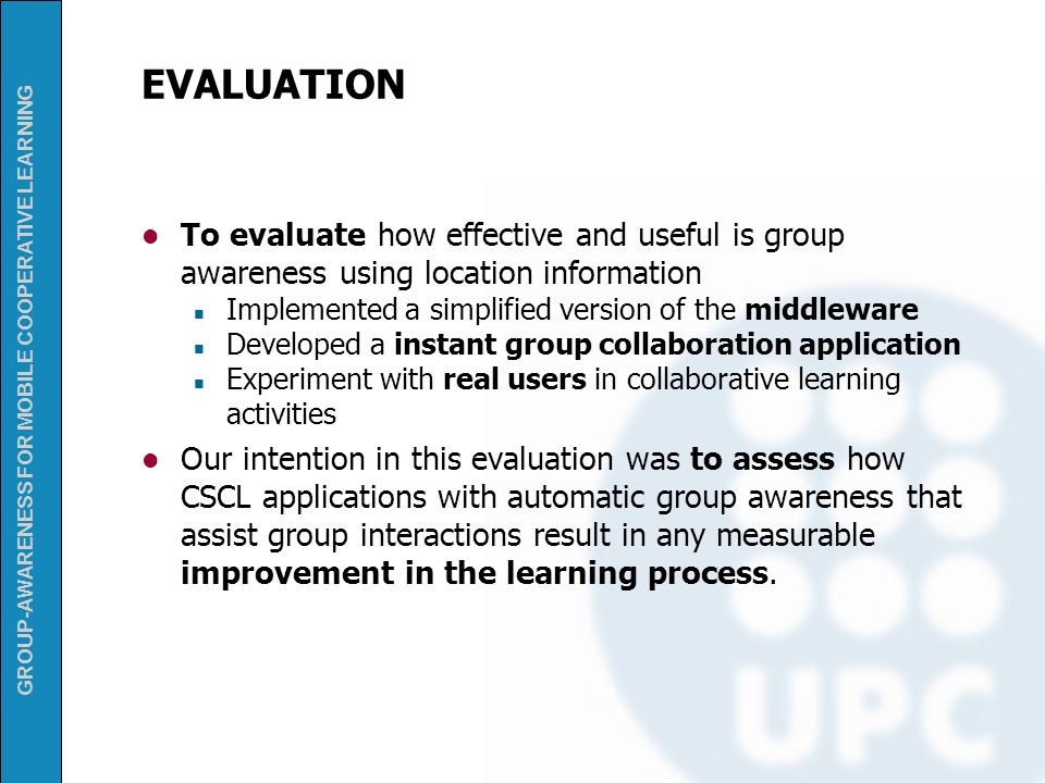 EVALUATION To evaluate how effective and useful is group awareness using location information. Implemented a simplified version of the middleware.