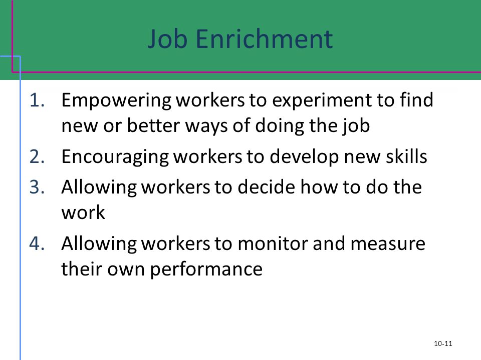 Job Enrichment Empowering workers to experiment to find new or better ways of doing the job. Encouraging workers to develop new skills.