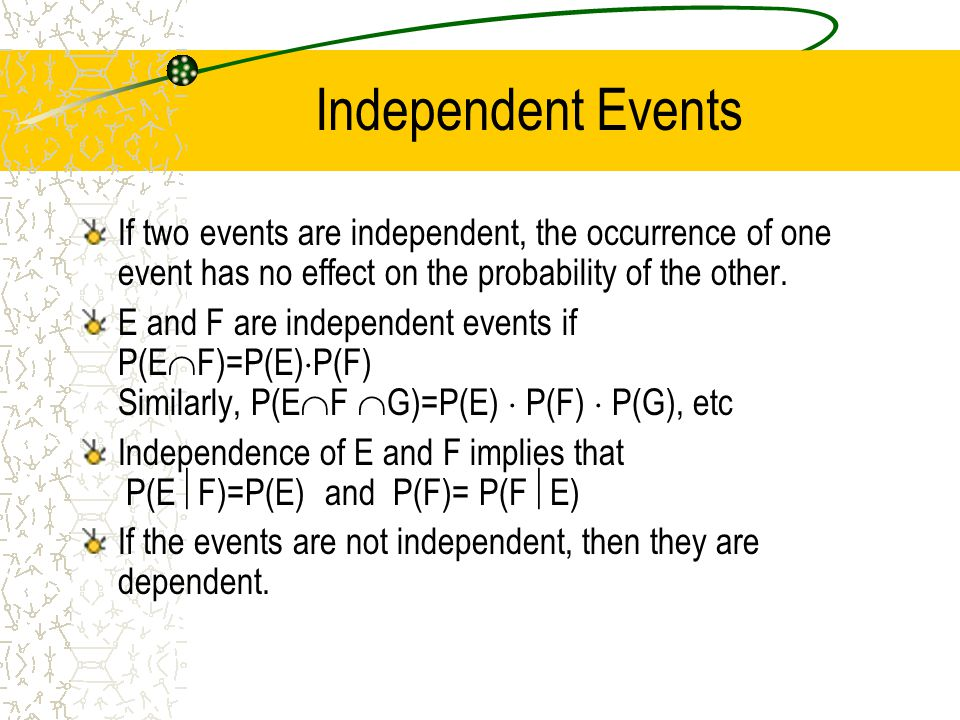 Independent Events If two events are independent, the occurrence of one event has no effect on the probability of the other.