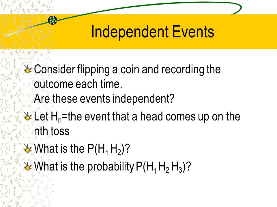 Independent Events Consider flipping a coin and recording the outcome each time. Are these events independent