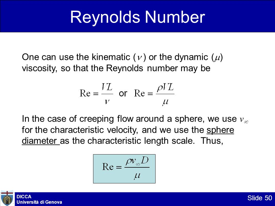 Reynolds Number One can use the kinematic ( ) or the dynamic () viscosity, so that the Reynolds number may be.