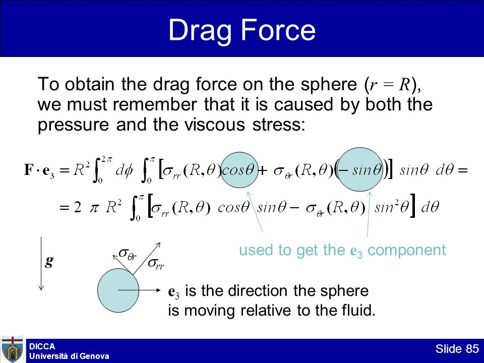 Drag Force To obtain the drag force on the sphere (r = R), we must remember that it is caused by both the pressure and the viscous stress: