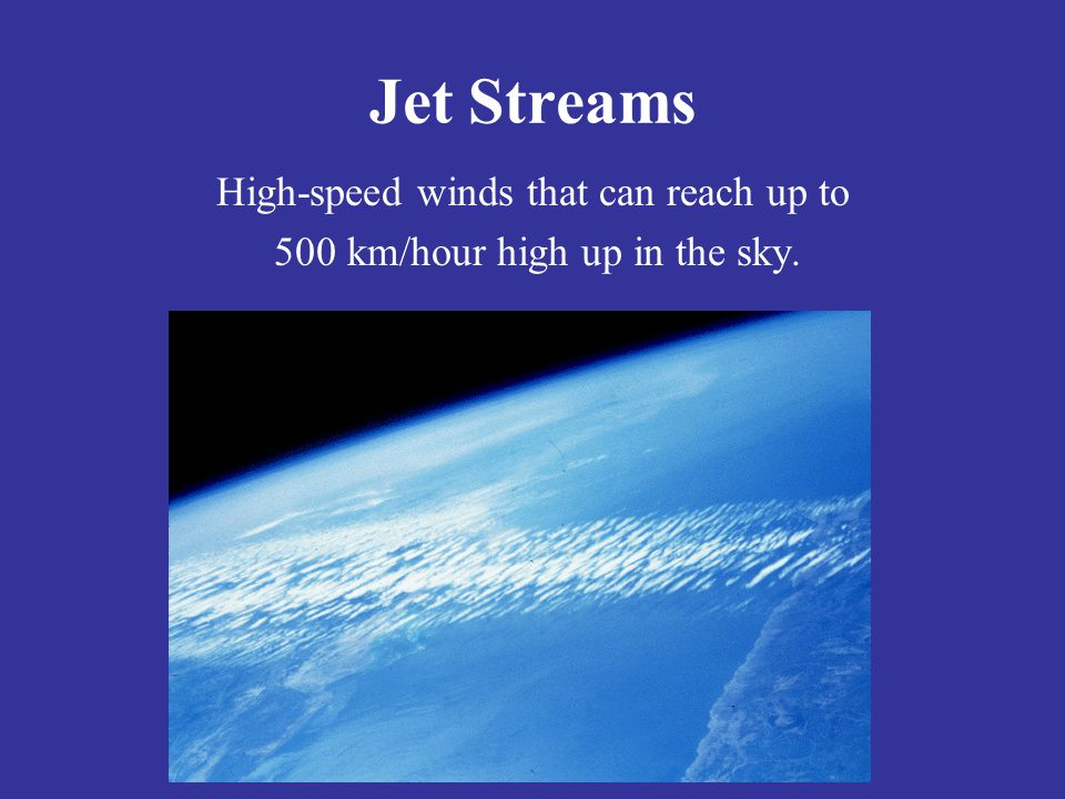 Jet Streams High-speed winds that can reach up to