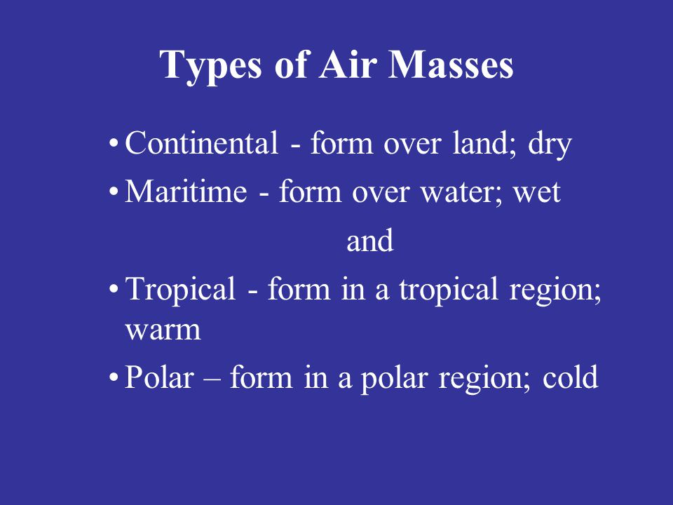 Types of Air Masses Continental - form over land; dry
