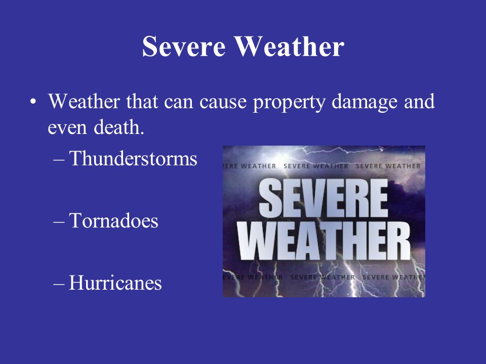 Severe Weather Weather that can cause property damage and even death.