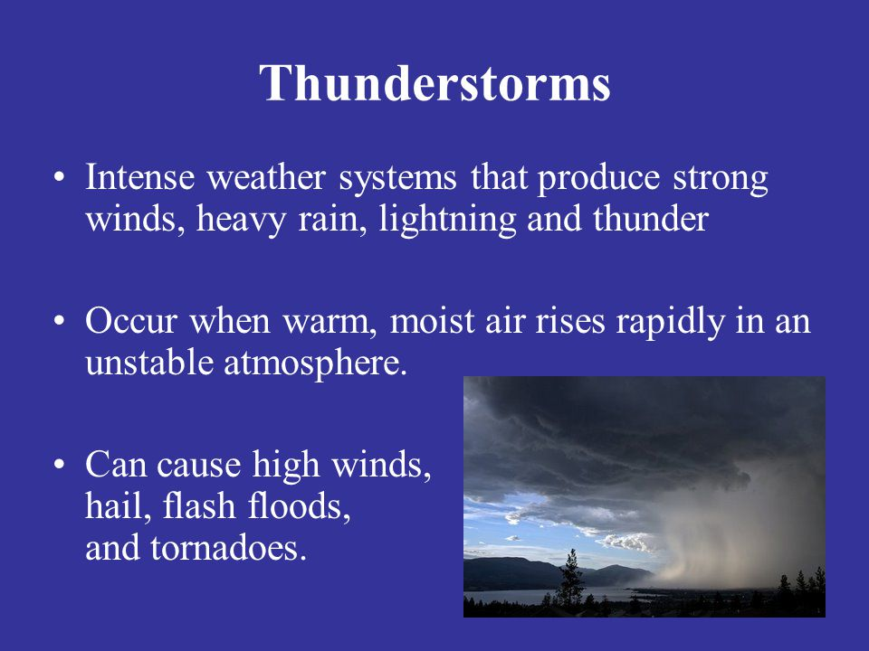Thunderstorms Intense weather systems that produce strong winds, heavy rain, lightning and thunder.