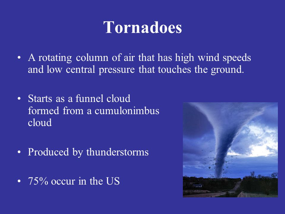 Tornadoes A rotating column of air that has high wind speeds and low central pressure that touches the ground.