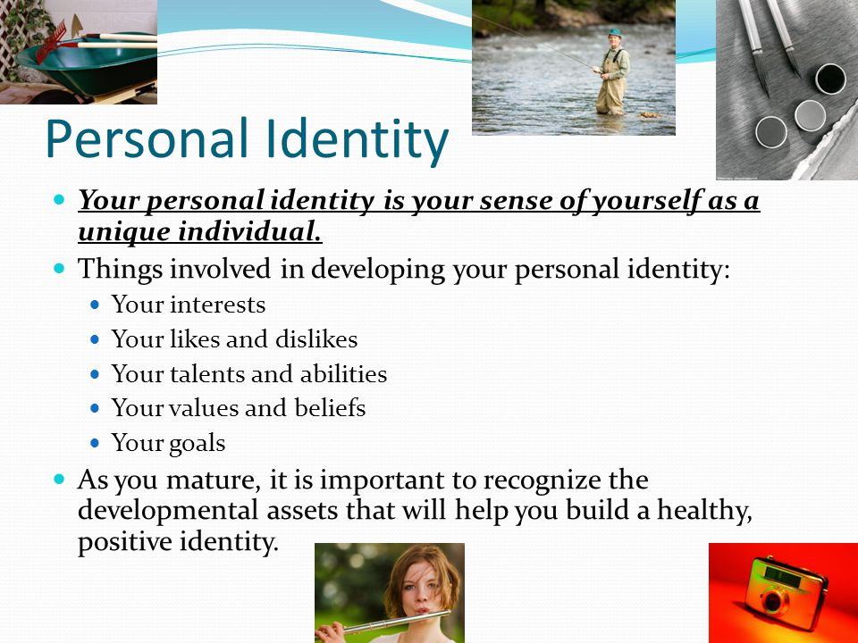 Personal Identity Your personal identity is your sense of yourself as a unique individual. Things involved in developing your personal identity: