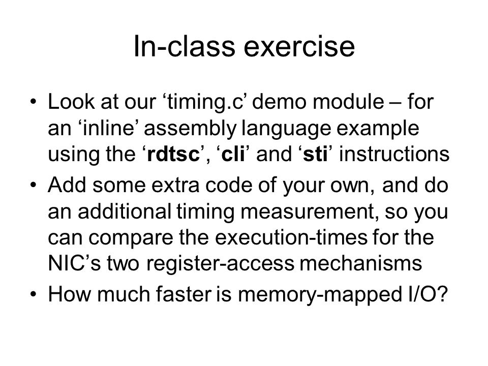 In-class exercise Look at our 'timing.c' demo module – for an 'inline' assembly language example using the 'rdtsc', 'cli' and 'sti' instructions.