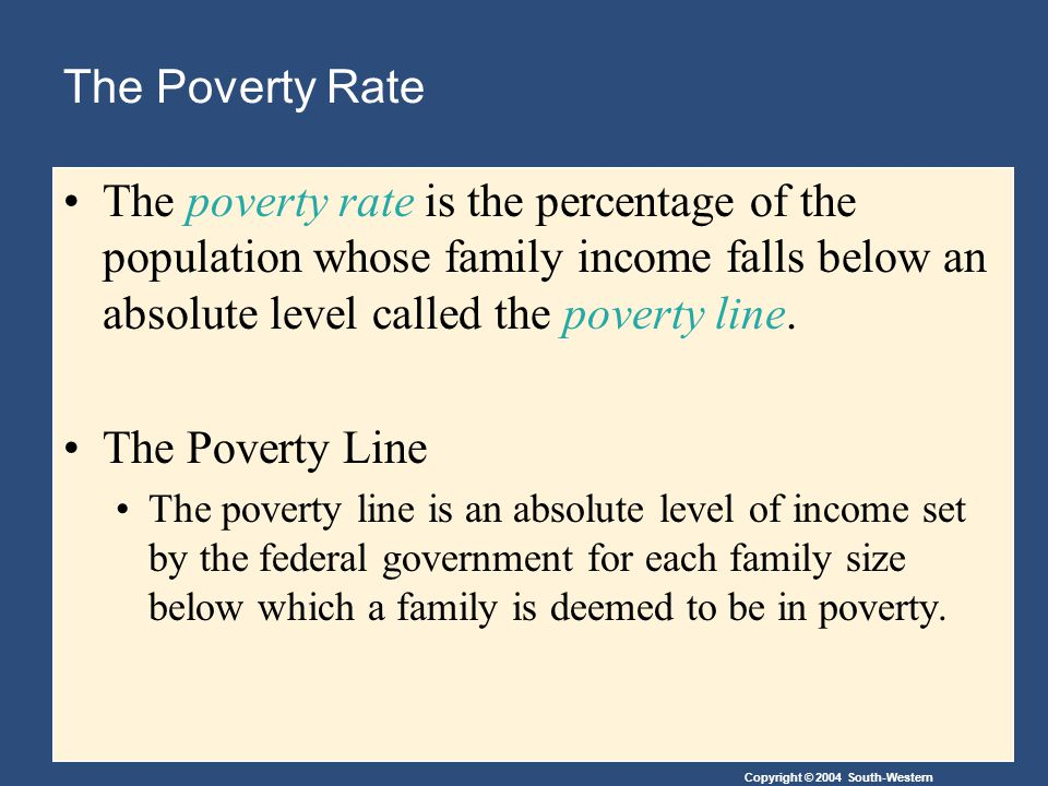 The Poverty Rate The poverty rate is the percentage of the population whose family income falls below an absolute level called the poverty line.
