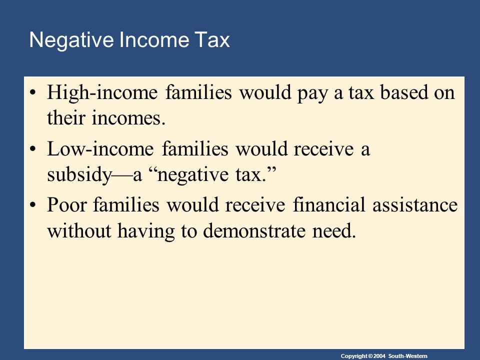 Negative Income Tax High-income families would pay a tax based on their incomes. Low-income families would receive a subsidy—a negative tax.