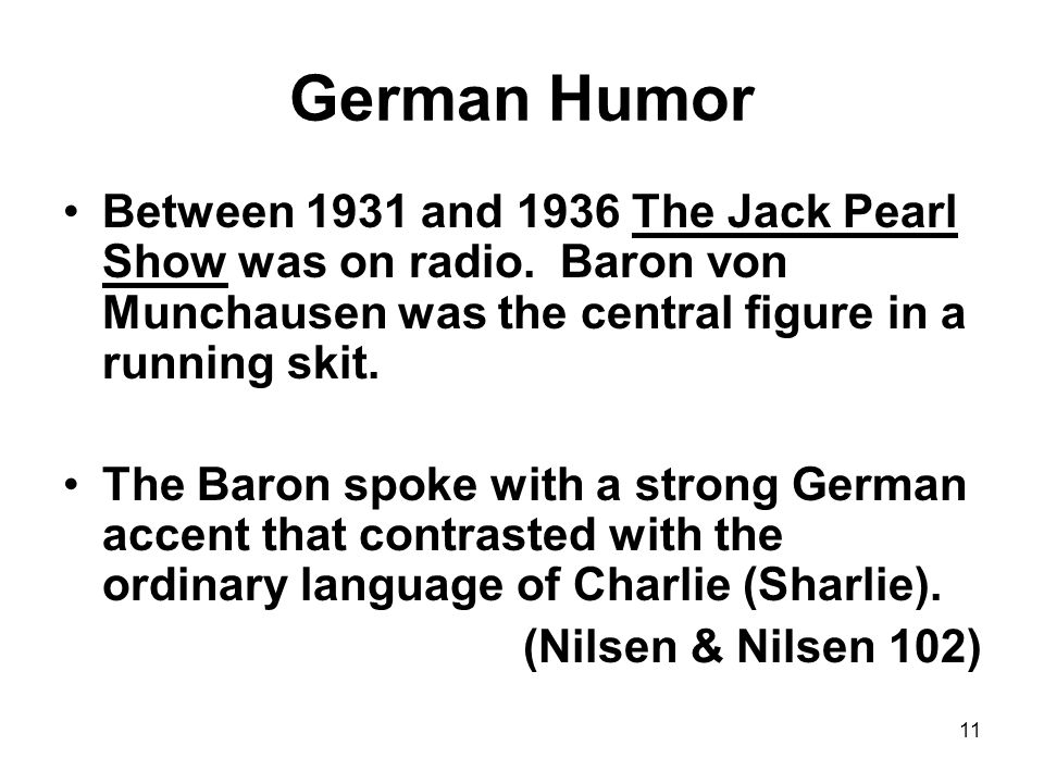 German Humor Between 1931 and 1936 The Jack Pearl Show was on radio. Baron von Munchausen was the central figure in a running skit.