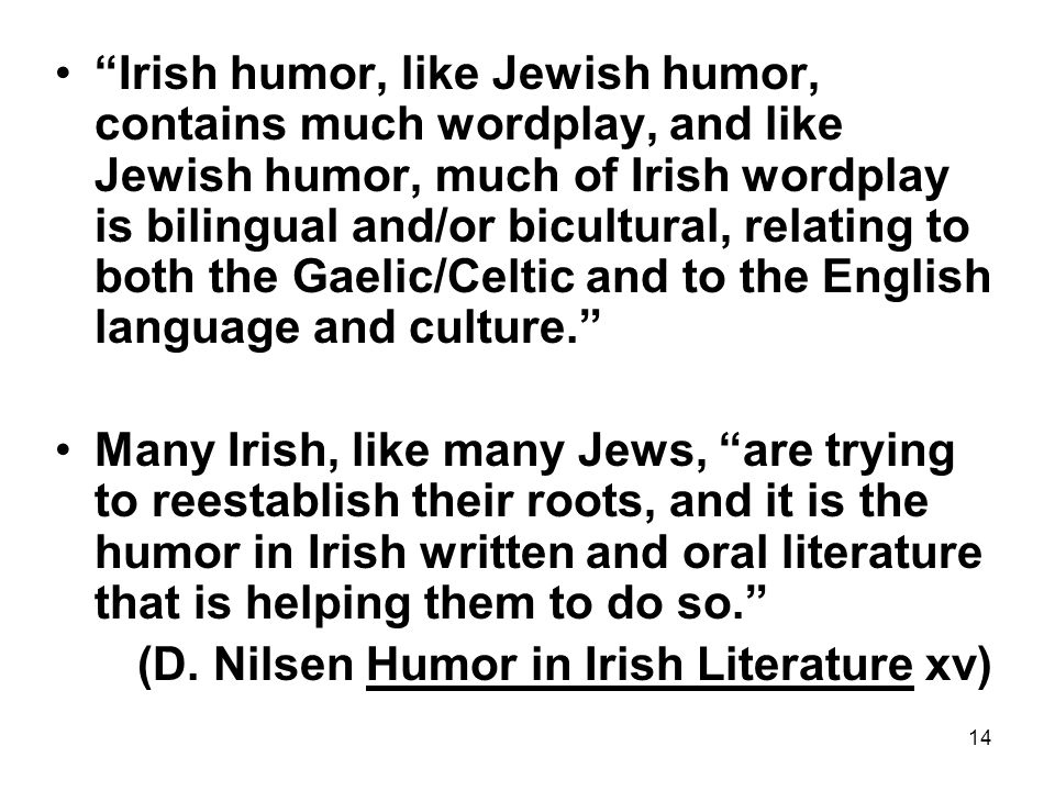 Irish humor, like Jewish humor, contains much wordplay, and like Jewish humor, much of Irish wordplay is bilingual and/or bicultural, relating to both the Gaelic/Celtic and to the English language and culture.