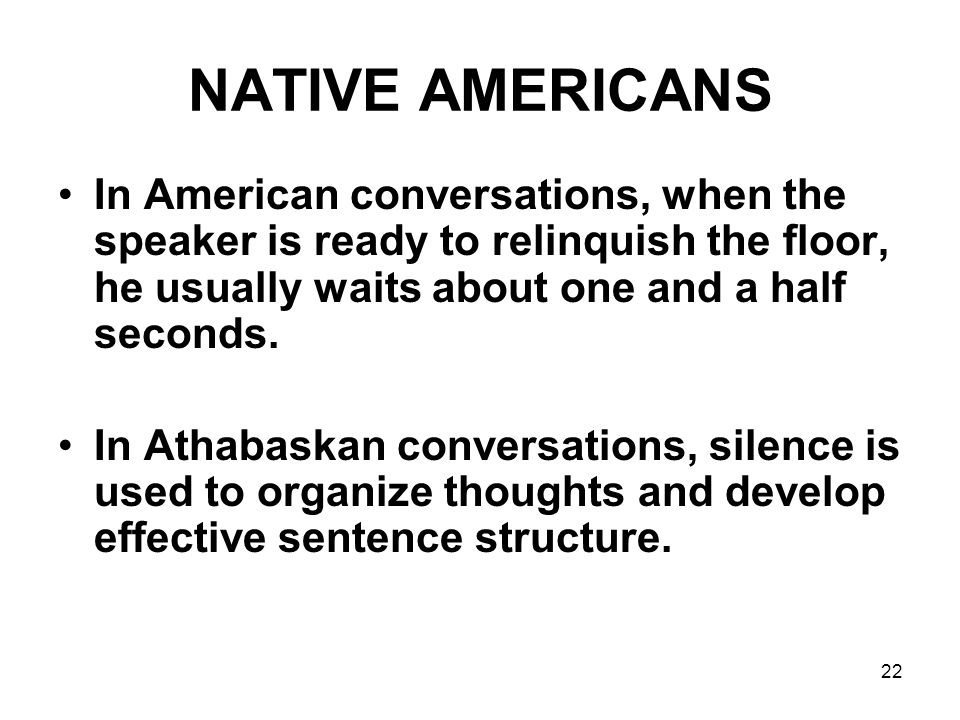 NATIVE AMERICANS In American conversations, when the speaker is ready to relinquish the floor, he usually waits about one and a half seconds.