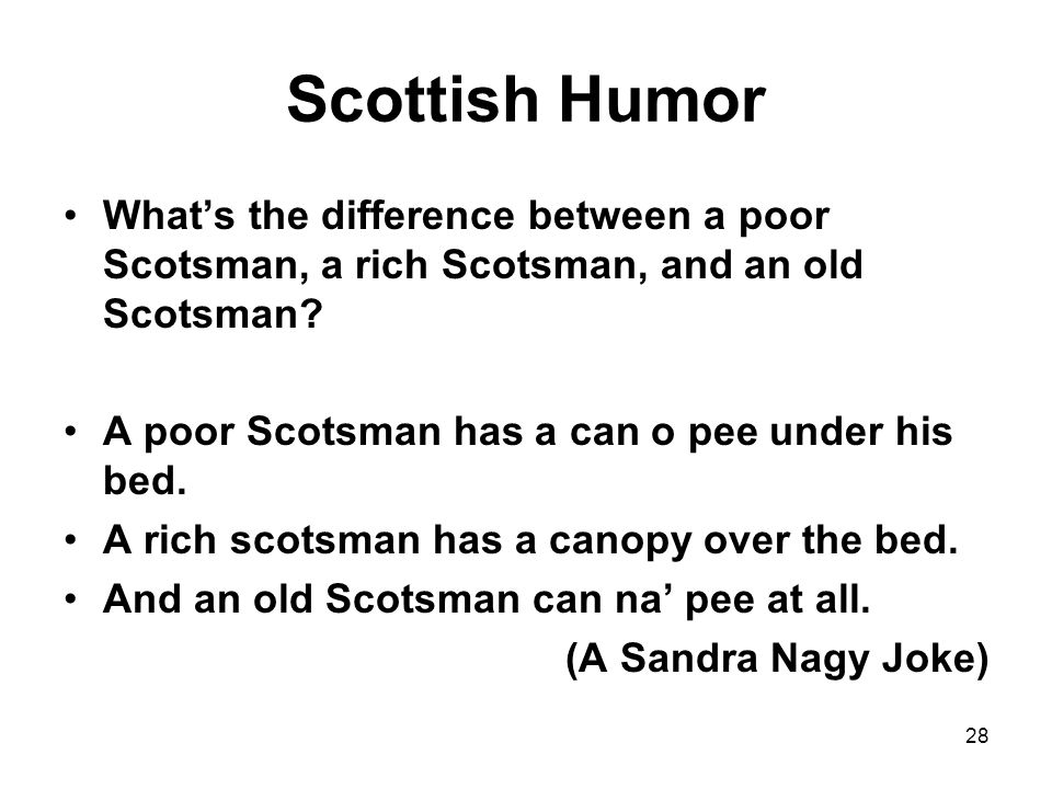 Scottish Humor What's the difference between a poor Scotsman, a rich Scotsman, and an old Scotsman