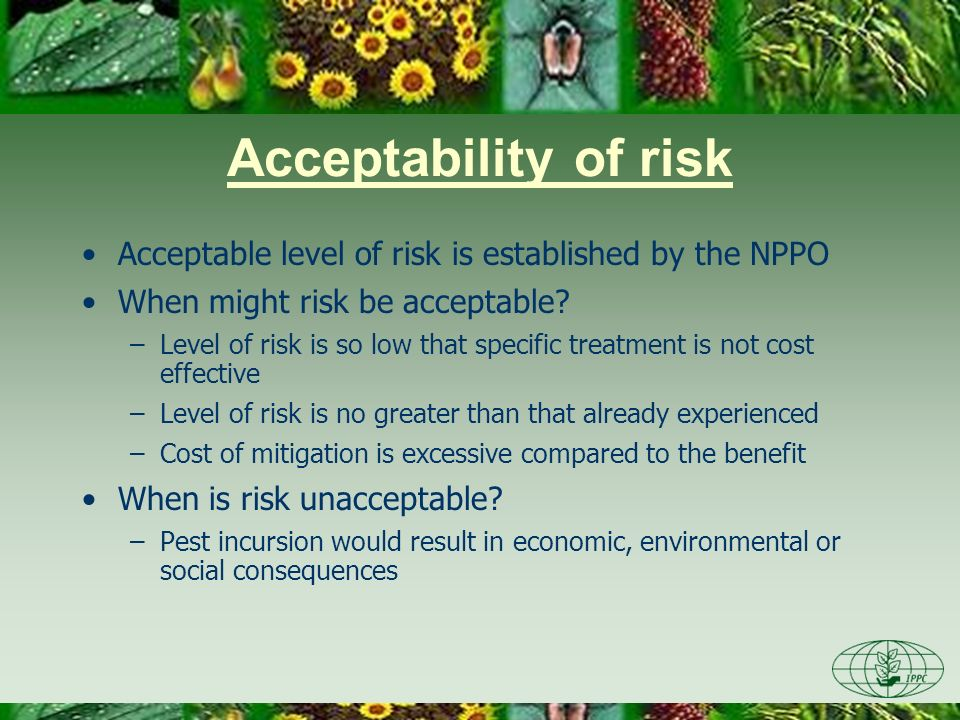 Day Four 3/22/2017. Acceptability of risk. Acceptable level of risk is established by the NPPO. When might risk be acceptable
