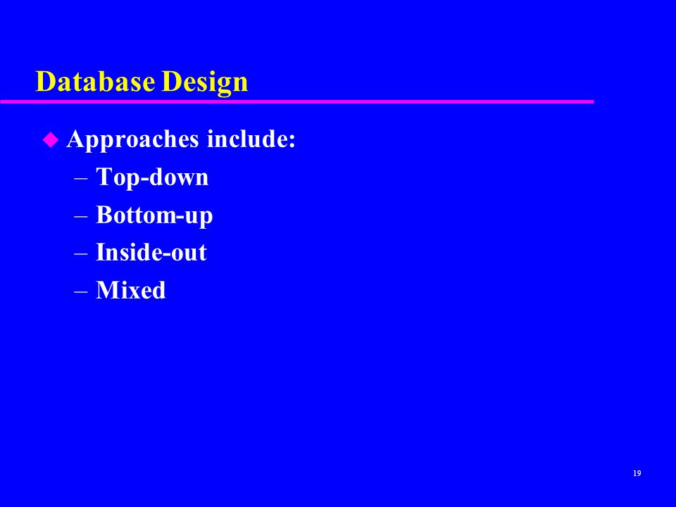 Database Design Approaches include: Top-down Bottom-up Inside-out