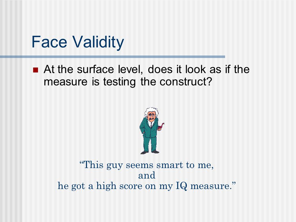Face Validity At the surface level, does it look as if the measure is testing the construct This guy seems smart to me,