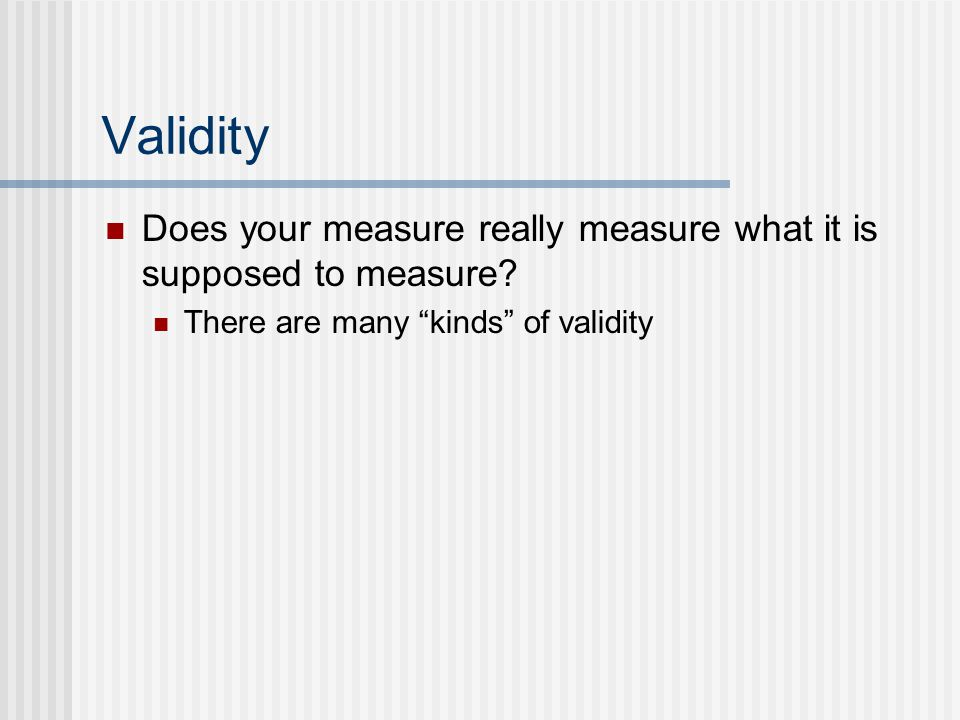 Validity Does your measure really measure what it is supposed to measure.