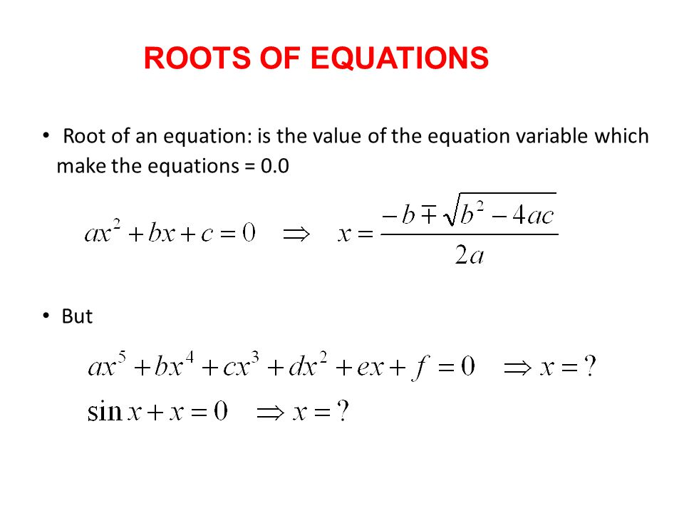 ROOTS OF EQUATIONS Root of an equation: is the value of the equation variable which make the equations = 0.0.