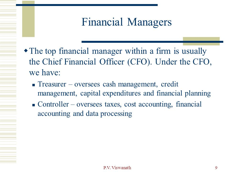 Financial Managers The top financial manager within a firm is usually the Chief Financial Officer (CFO). Under the CFO, we have: