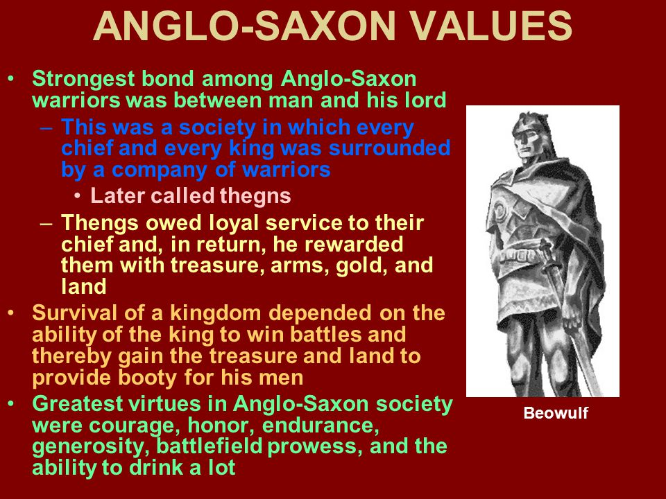 anglo saxon values Traditionally, and here all introductions in old english readers follow suit, these narratives are seen as enshrining, in some literary intensified way, heroic values reflecting their ancient, germanic roots the more sophisticated introductions will place the poem or prose piece in an anglo-saxon context, as s a j bradley.