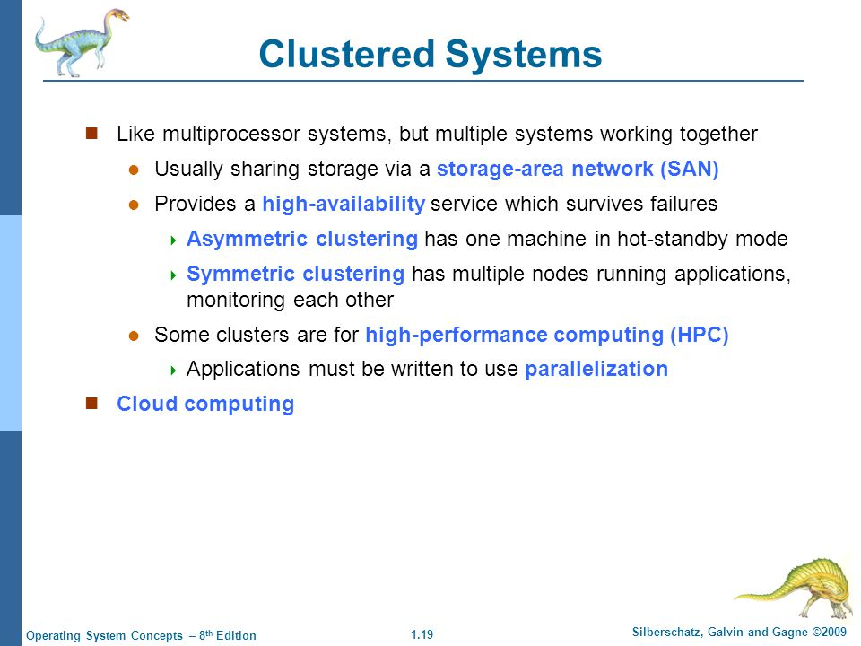 Clustered Systems Like multiprocessor systems, but multiple systems working together. Usually sharing storage via a storage-area network (SAN)