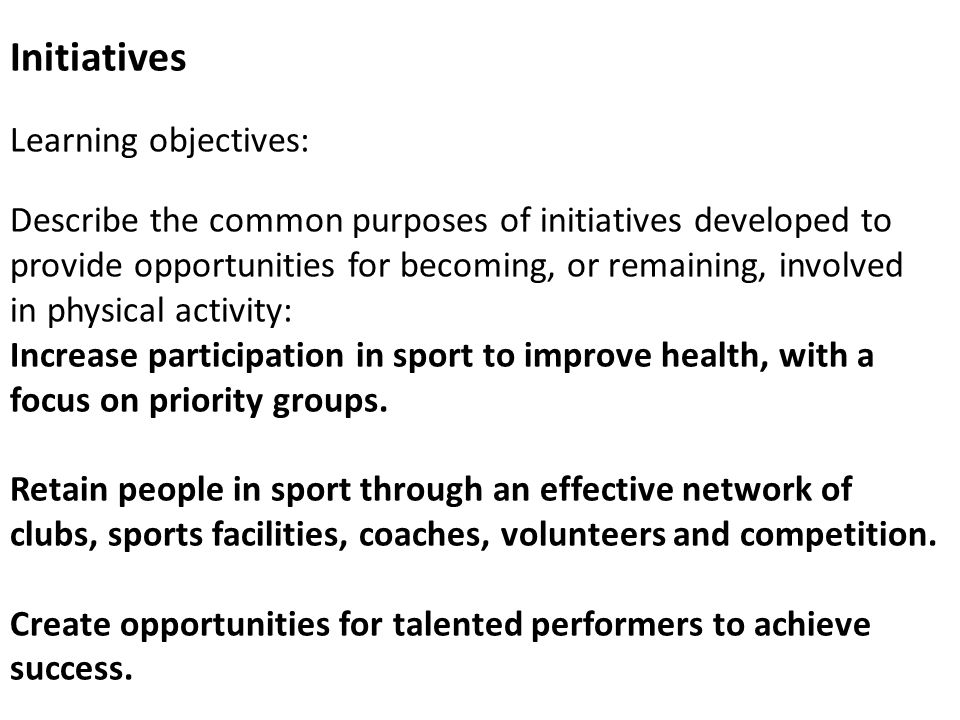 Initiatives Learning objectives: Describe the common purposes of initiatives developed to provide opportunities for becoming, or remaining, involved in physical activity: Increase participation in sport to improve health, with a focus on priority groups.