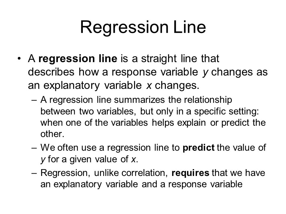 Regression Line A regression line is a straight line that describes how a response variable y changes as an explanatory variable x changes.