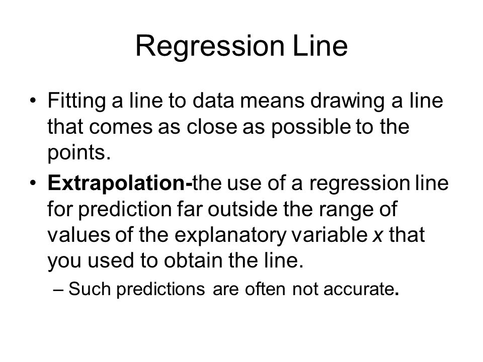 Regression Line Fitting a line to data means drawing a line that comes as close as possible to the points.