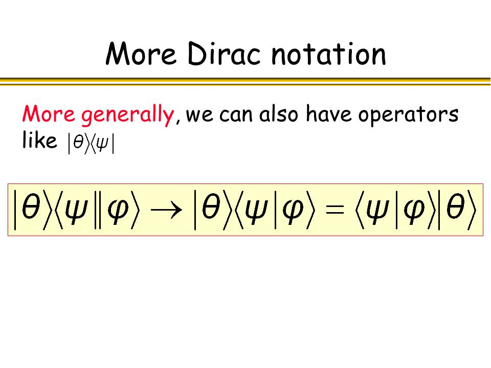 More Dirac notation More generally, we can also have operators like