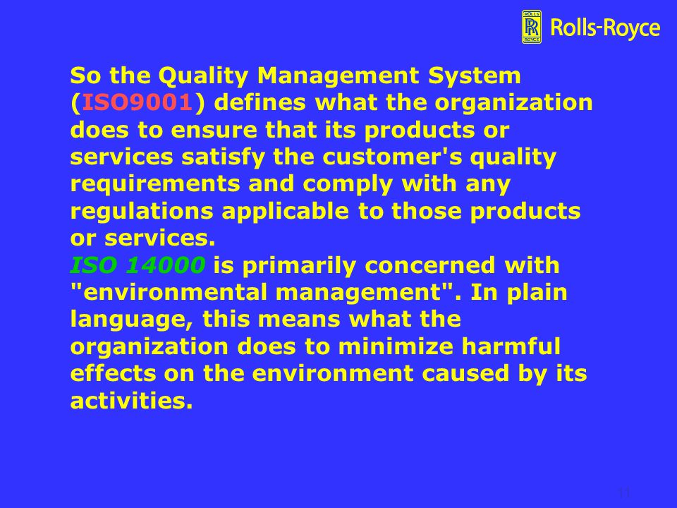 So the Quality Management System (ISO9001) defines what the organization does to ensure that its products or services satisfy the customer s quality requirements and comply with any regulations applicable to those products or services. ISO 14000 is primarily concerned with environmental management . In plain language, this means what the organization does to minimize harmful effects on the environment caused by its activities.